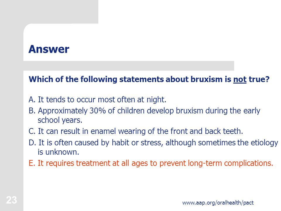 23 www.aap.org/oralhealth/pact Answer Which of the following statements about bruxism is not true.