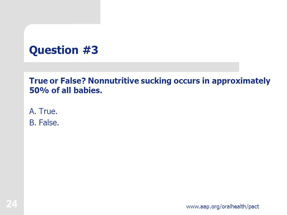 24 www.aap.org/oralhealth/pact Question #3 True or False.