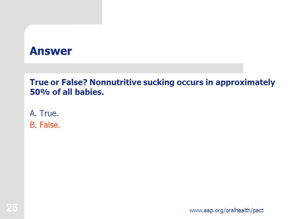 25 www.aap.org/oralhealth/pact Answer True or False.