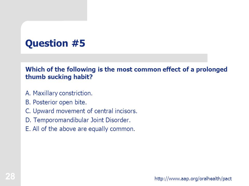 28 http://www.aap.org/oralhealth/pact Question #5 Which of the following is the most common effect of a prolonged thumb sucking habit.