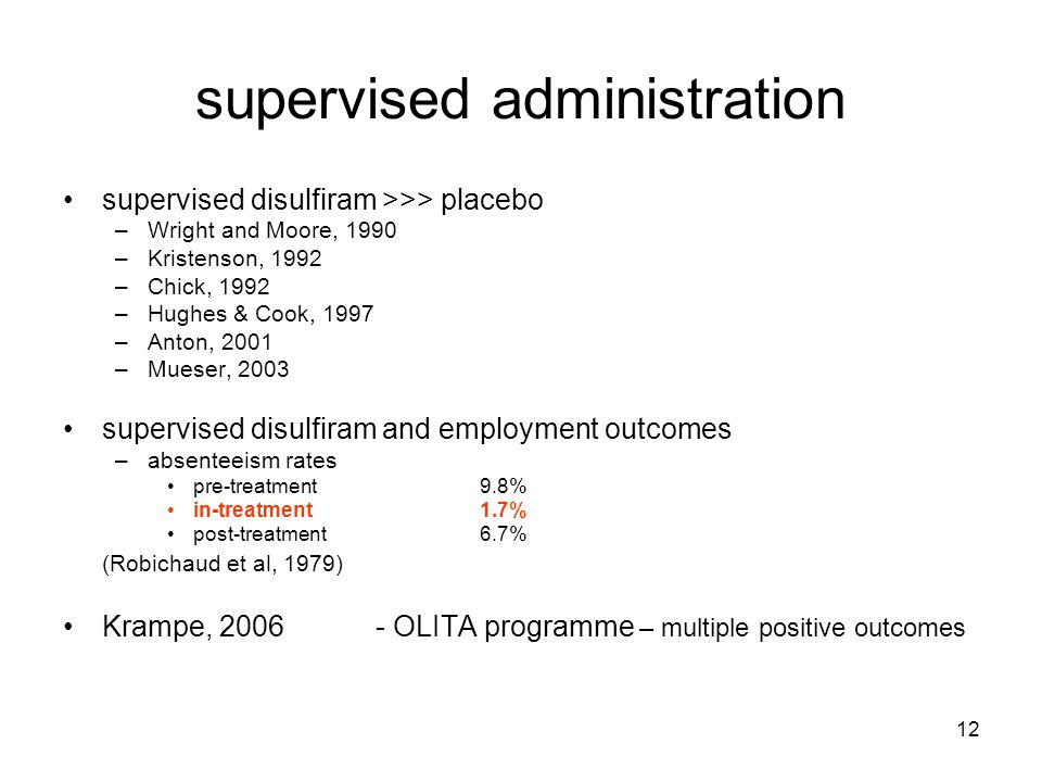 12 supervised administration supervised disulfiram >>> placebo –Wright and Moore, 1990 –Kristenson, 1992 –Chick, 1992 –Hughes & Cook, 1997 –Anton, 2001 –Mueser, 2003 supervised disulfiram and employment outcomes –absenteeism rates pre-treatment 9.8% in-treatment 1.7% post-treatment6.7% (Robichaud et al, 1979) Krampe, 2006- OLITA programme – multiple positive outcomes