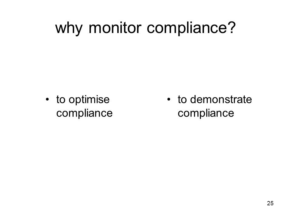 25 why monitor compliance? to optimise compliance to demonstrate compliance