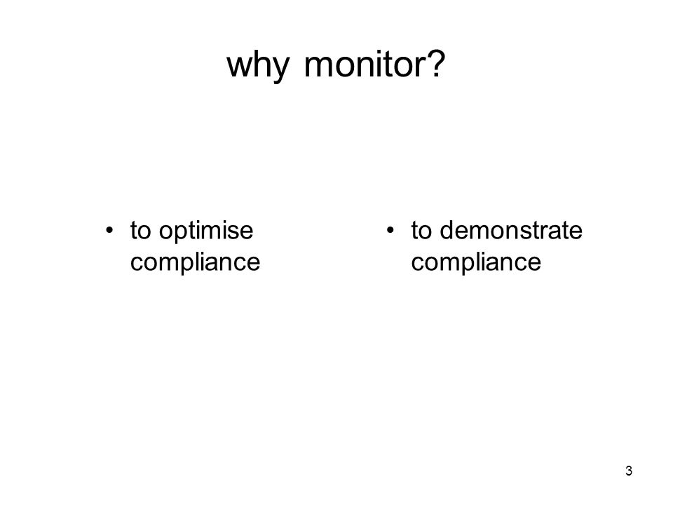 3 why monitor? to optimise compliance to demonstrate compliance