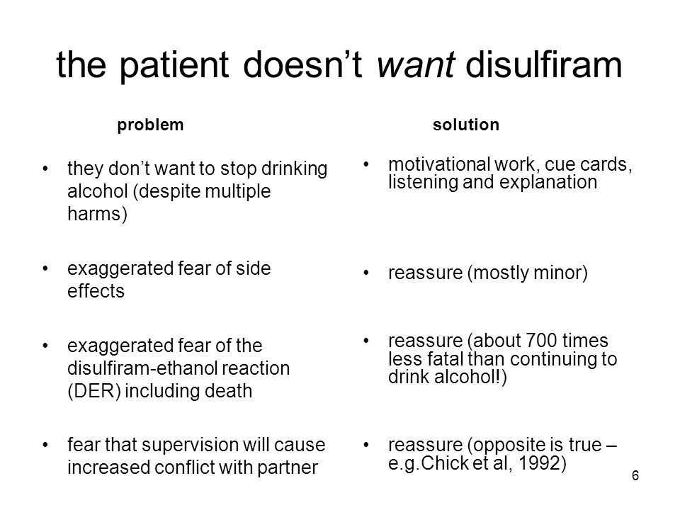 6 the patient doesn't want disulfiram they don't want to stop drinking alcohol (despite multiple harms) exaggerated fear of side effects exaggerated fear of the disulfiram-ethanol reaction (DER) including death fear that supervision will cause increased conflict with partner motivational work, cue cards, listening and explanation reassure (mostly minor) reassure (about 700 times less fatal than continuing to drink alcohol!) reassure (opposite is true – e.g.Chick et al, 1992) problemsolution