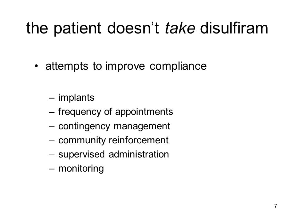 7 the patient doesn't take disulfiram attempts to improve compliance –implants –frequency of appointments –contingency management –community reinforcement –supervised administration –monitoring