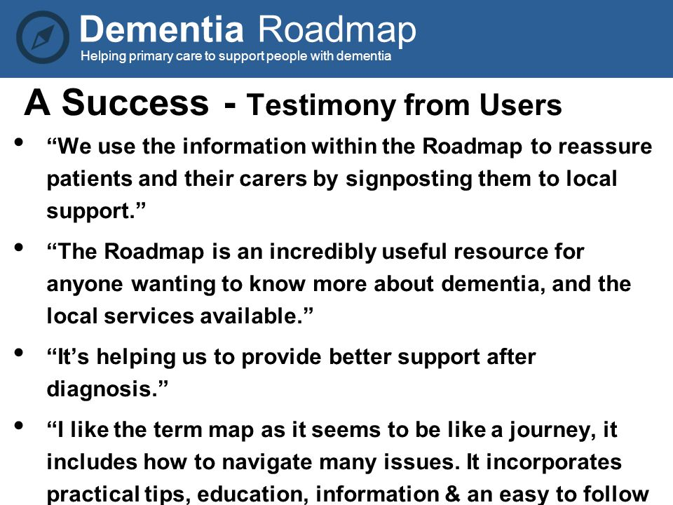 Dementia Roadmap Helping primary care to support people with dementia A Success - Testimony from Users We use the information within the Roadmap to reassure patients and their carers by signposting them to local support. The Roadmap is an incredibly useful resource for anyone wanting to know more about dementia, and the local services available. It's helping us to provide better support after diagnosis. I like the term map as it seems to be like a journey, it includes how to navigate many issues.