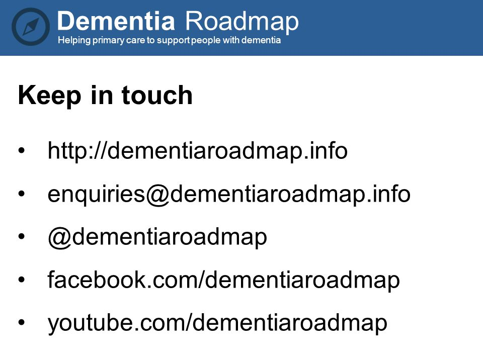 Dementia Roadmap Helping primary care to support people with dementia http://dementiaroadmap.info enquiries@dementiaroadmap.info @dementiaroadmap facebook.com/dementiaroadmap youtube.com/dementiaroadmap Keep in touch