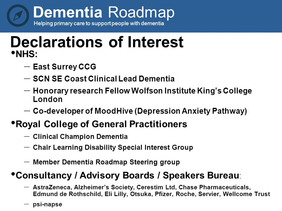 Dementia Roadmap Helping primary care to support people with dementia Declarations of Interest NHS: – East Surrey CCG – SCN SE Coast Clinical Lead Dementia – Honorary research Fellow Wolfson Institute King's College London – Co-developer of MoodHive (Depression Anxiety Pathway) Royal College of General Practitioners – Clinical Champion Dementia – Chair Learning Disability Special Interest Group – Member Dementia Roadmap Steering group Consultancy / Advisory Boards / Speakers Bureau : – AstraZeneca, Alzheimer's Society, Cerestim Ltd, Chase Pharmaceuticals, Edmund de Rothschild, Eli Lilly, Otsuka, Pfizer, Roche, Servier, Wellcome Trust – psi-napse