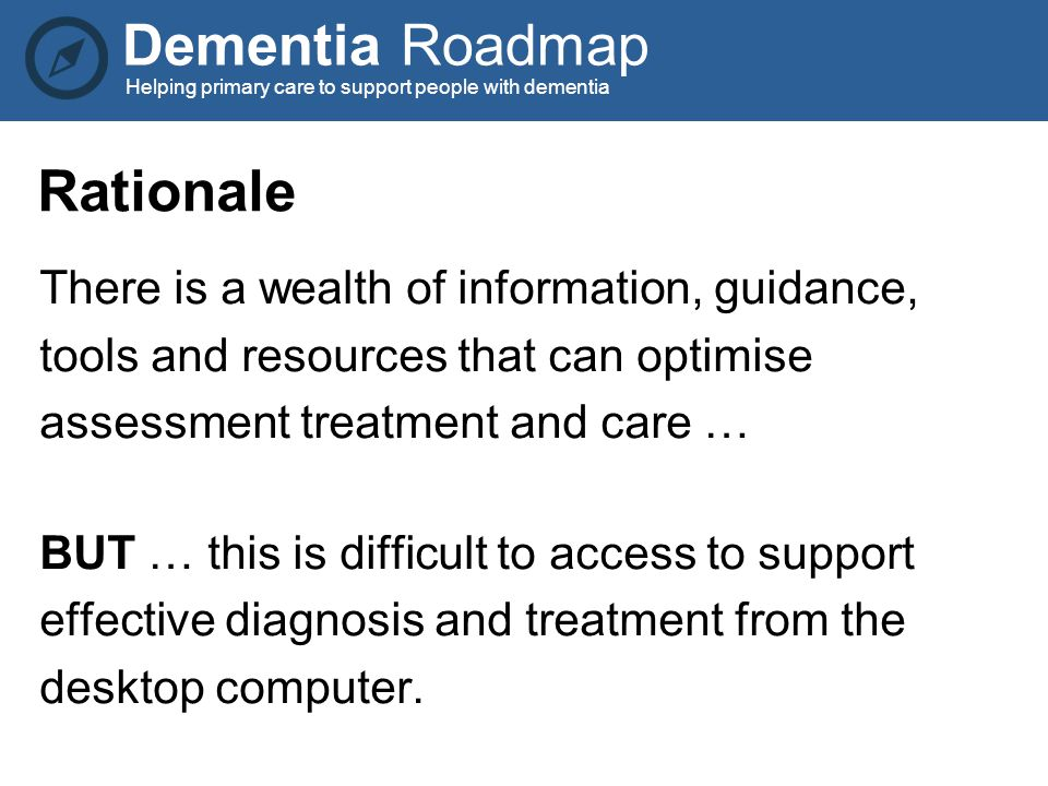 Dementia Roadmap Helping primary care to support people with dementia Rationale There is a wealth of information, guidance, tools and resources that can optimise assessment treatment and care … BUT … this is difficult to access to support effective diagnosis and treatment from the desktop computer.