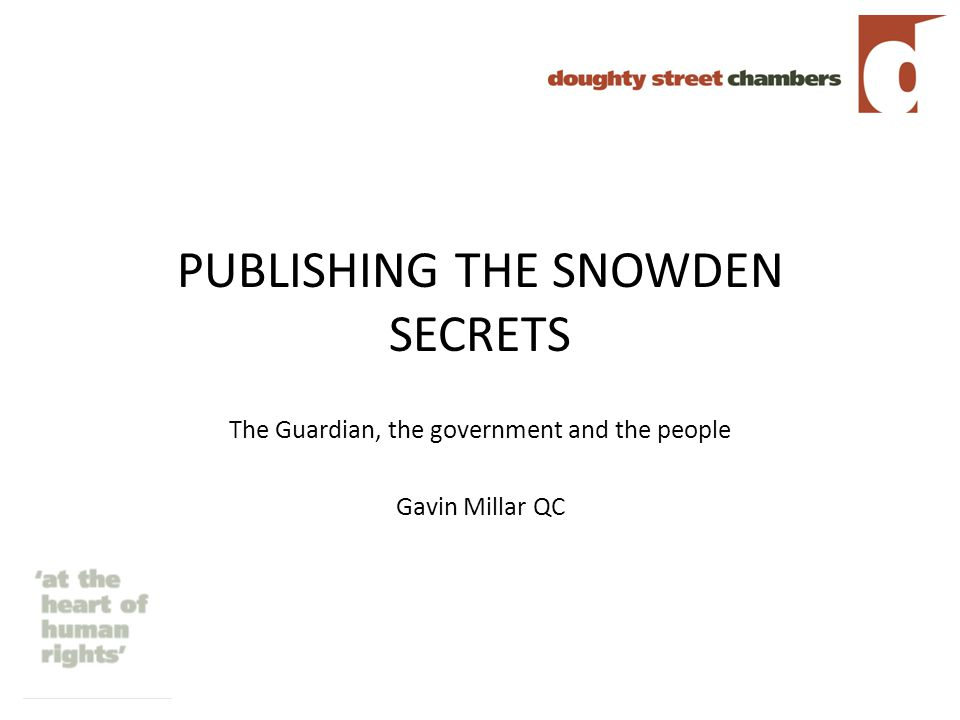 PUBLISHING THE SNOWDEN SECRETS The Guardian, the government and the people Gavin Millar QC