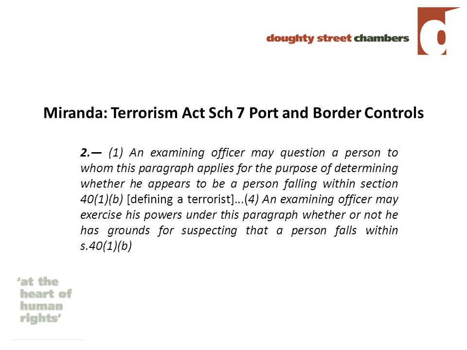 Miranda: Terrorism Act Sch 7 Port and Border Controls 2.— (1) An examining officer may question a person to whom this paragraph applies for the purpose of determining whether he appears to be a person falling within section 40(1)(b) [defining a terrorist]...(4) An examining officer may exercise his powers under this paragraph whether or not he has grounds for suspecting that a person falls within s.40(1)(b)