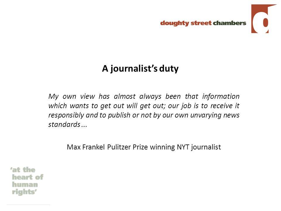 A journalist's duty My own view has almost always been that information which wants to get out will get out; our job is to receive it responsibly and to publish or not by our own unvarying news standards...