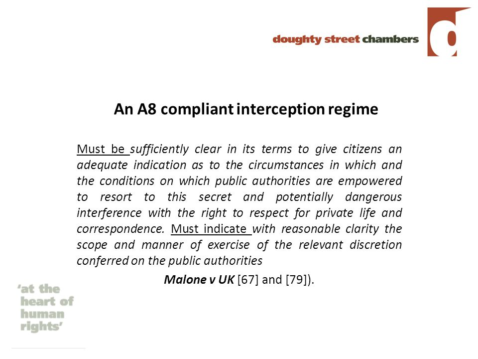 An A8 compliant interception regime Must be sufficiently clear in its terms to give citizens an adequate indication as to the circumstances in which and the conditions on which public authorities are empowered to resort to this secret and potentially dangerous interference with the right to respect for private life and correspondence.