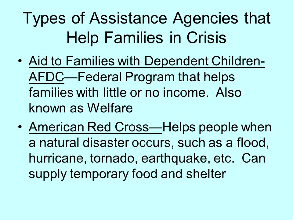 Types of Assistance Agencies that Help Families in Crisis Aid to Families with Dependent Children- AFDC—Federal Program that helps families with littl