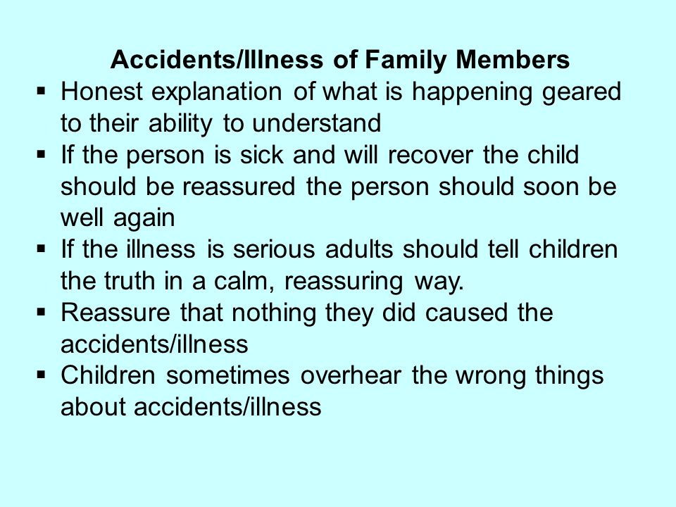 Accidents/Illness of Family Members  Honest explanation of what is happening geared to their ability to understand  If the person is sick and will r