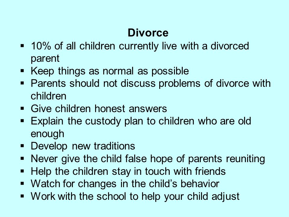 Divorce  10% of all children currently live with a divorced parent  Keep things as normal as possible  Parents should not discuss problems of divor