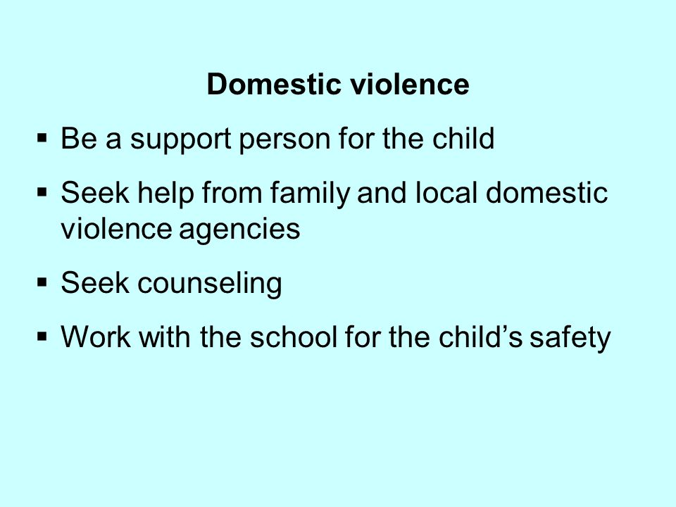 Domestic violence  Be a support person for the child  Seek help from family and local domestic violence agencies  Seek counseling  Work with the s
