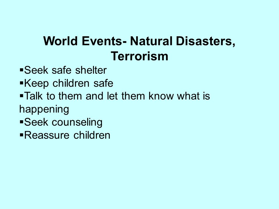 World Events- Natural Disasters, Terrorism  Seek safe shelter  Keep children safe  Talk to them and let them know what is happening  Seek counseli