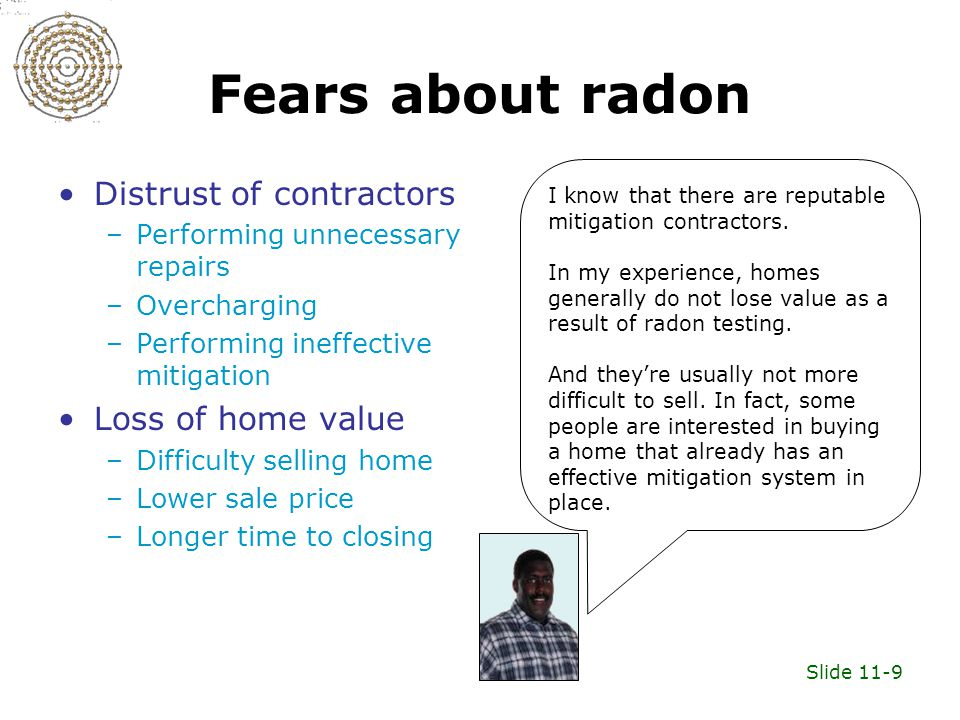 Slide 11-9 Fears about radon Distrust of contractors –Performing unnecessary repairs –Overcharging –Performing ineffective mitigation Loss of home value –Difficulty selling home –Lower sale price –Longer time to closing I know that there are reputable mitigation contractors.