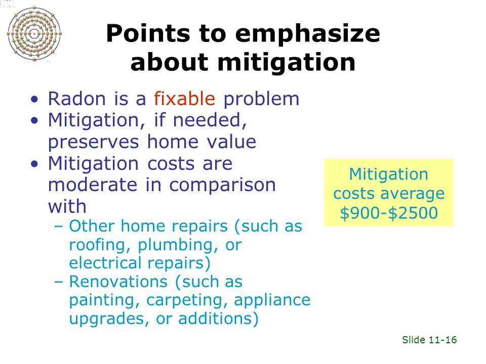 Slide 11-16 Points to emphasize about mitigation Radon is a fixable problem Mitigation, if needed, preserves home value Mitigation costs are moderate in comparison with –Other home repairs (such as roofing, plumbing, or electrical repairs) –Renovations (such as painting, carpeting, appliance upgrades, or additions) Mitigation costs average $900-$2500