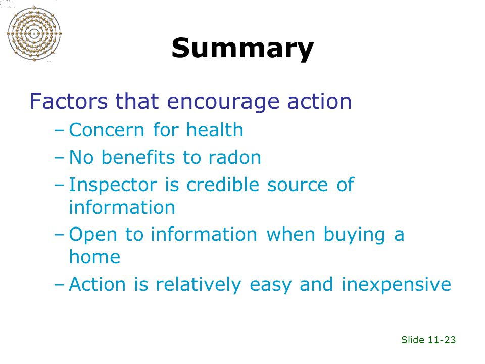 Slide 11-23 Summary Factors that encourage action –Concern for health –No benefits to radon –Inspector is credible source of information –Open to information when buying a home –Action is relatively easy and inexpensive