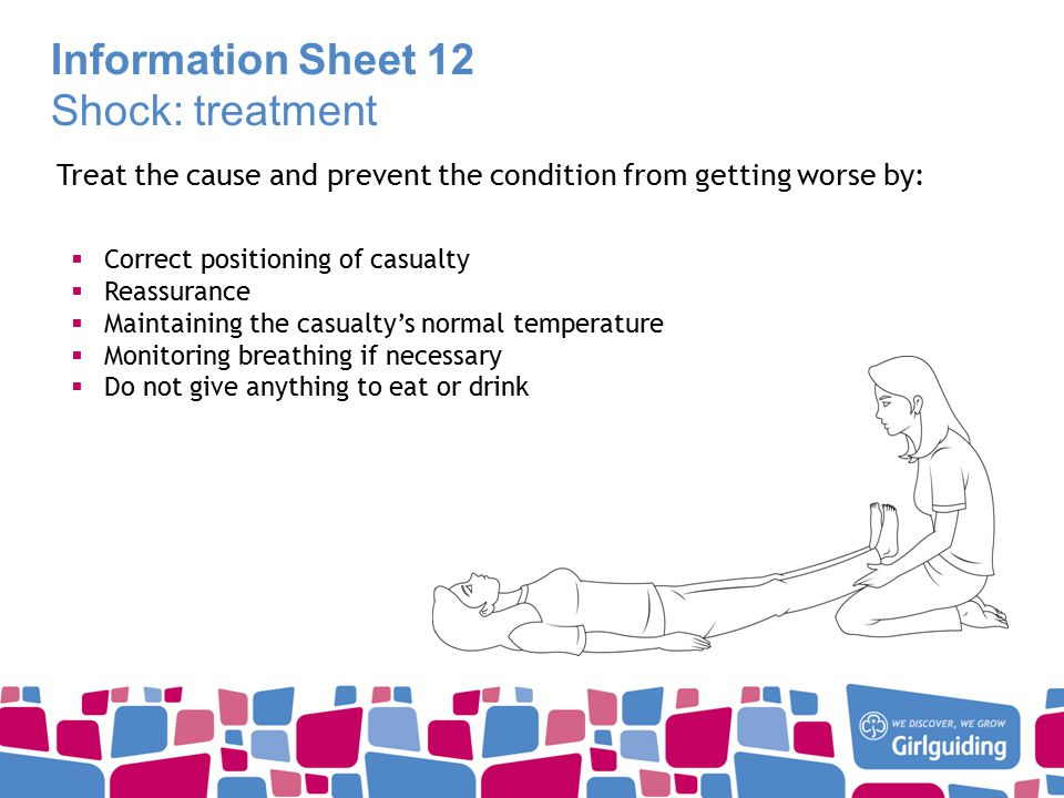 Information Sheet 12 Shock: treatment Treat the cause and prevent the condition from getting worse by:  Correct positioning of casualty  Reassurance  Maintaining the casualty's normal temperature  Monitoring breathing if necessary  Do not give anything to eat or drink