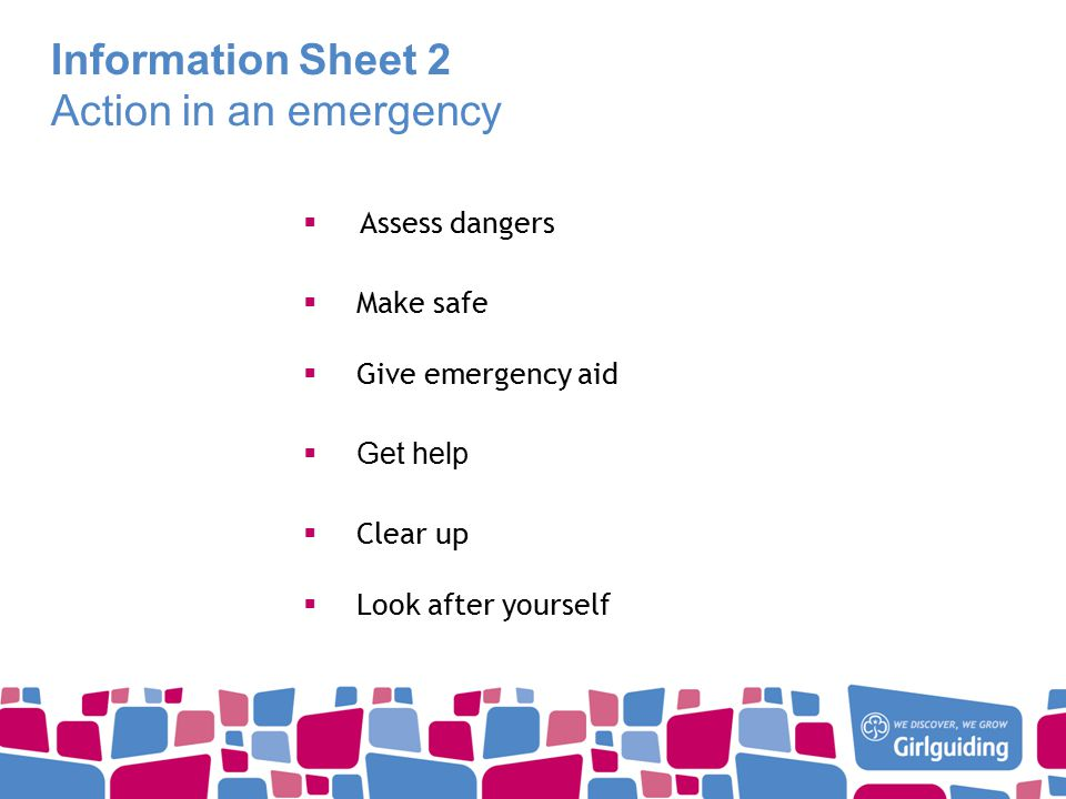 Information Sheet 2 Action in an emergency  Assess dangers  Make safe  Give emergency aid  Get help  Clear up  Look after yourself