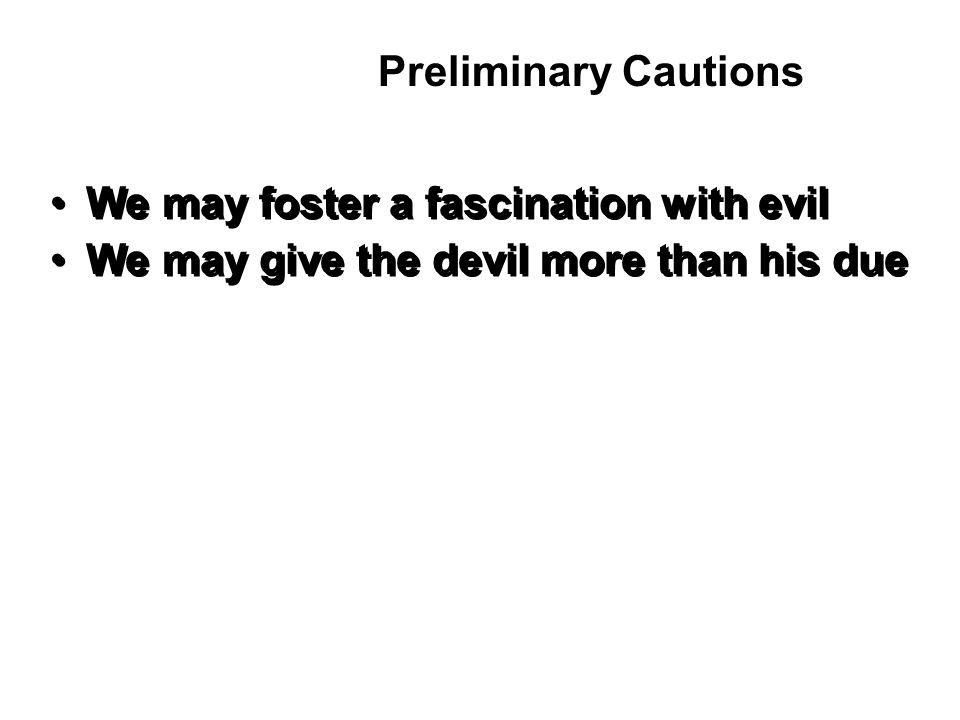 We may foster a fascination with evil We may give the devil more than his due We may foster a fascination with evil We may give the devil more than his due Preliminary Cautions