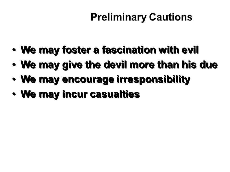 We may foster a fascination with evil We may give the devil more than his due We may encourage irresponsibility We may incur casualties We may foster a fascination with evil We may give the devil more than his due We may encourage irresponsibility We may incur casualties Preliminary Cautions