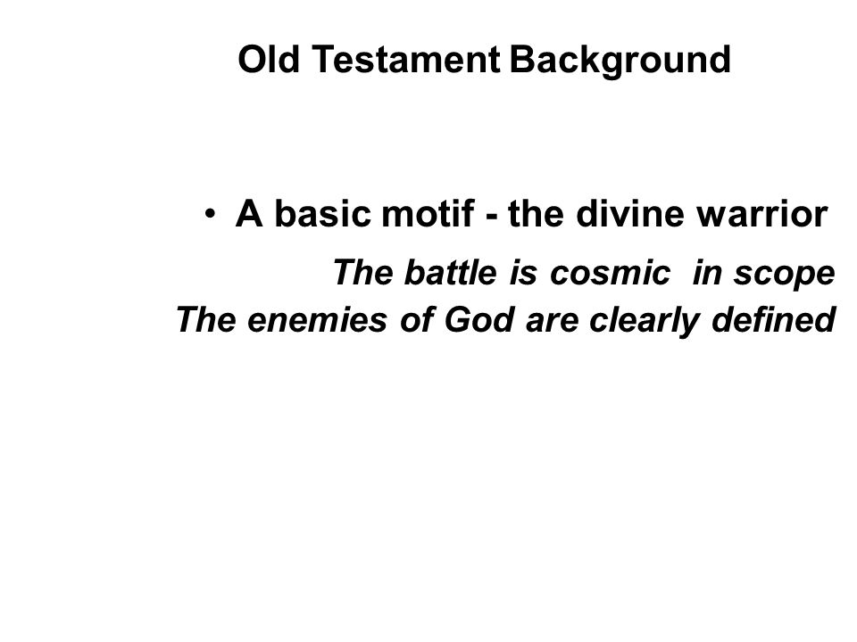 A basic motif - the divine warrior The battle is cosmic in scope The enemies of God are clearly defined Old Testament Background