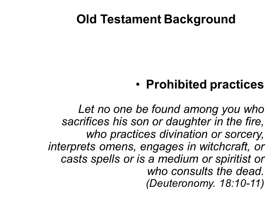 Prohibited practices Let no one be found among you who sacrifices his son or daughter in the fire, who practices divination or sorcery, interprets omens, engages in witchcraft, or casts spells or is a medium or spiritist or who consults the dead.