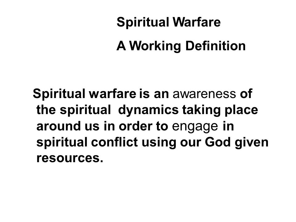 Spiritual warfare is an awareness of the spiritual dynamics taking place around us in order to engage in spiritual conflict using our God given resources.