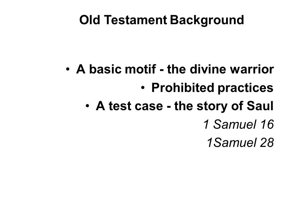 A basic motif - the divine warrior Prohibited practices A test case - the story of Saul 1 Samuel 16 1Samuel 28 Old Testament Background