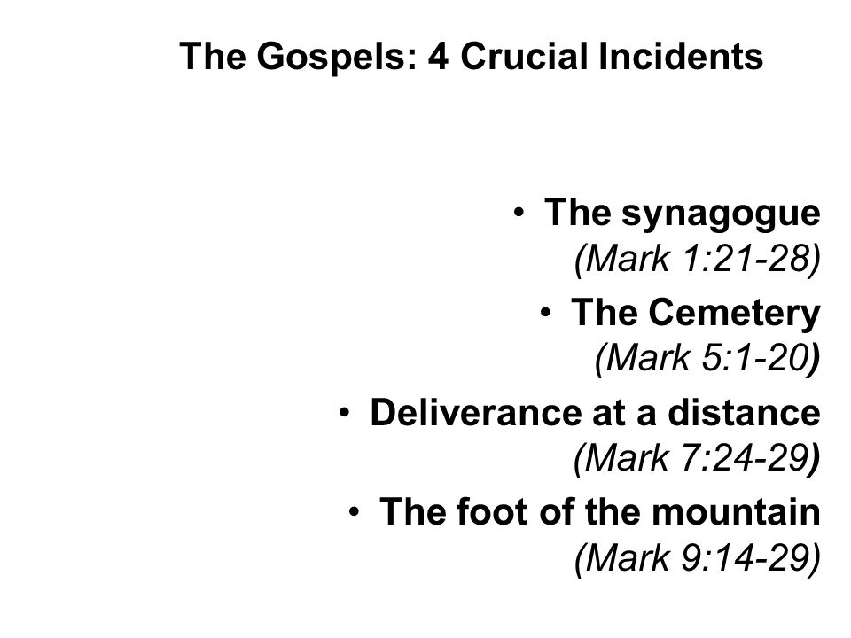 The synagogue (Mark 1:21-28) The Cemetery (Mark 5:1-20) Deliverance at a distance (Mark 7:24-29) The foot of the mountain (Mark 9:14-29) The Gospels: 4 Crucial Incidents