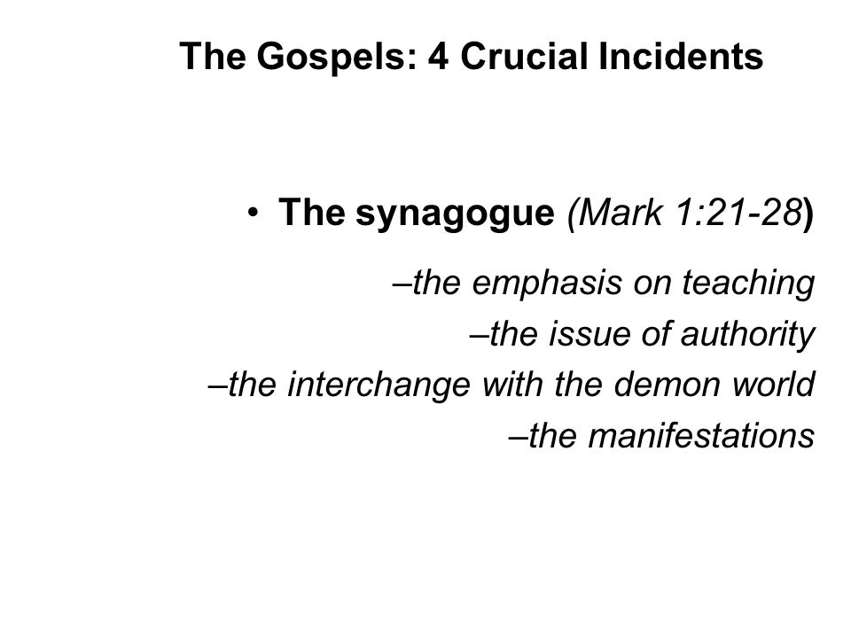 The synagogue (Mark 1:21-28) –the emphasis on teaching –the issue of authority –the interchange with the demon world –the manifestations The Gospels: 4 Crucial Incidents