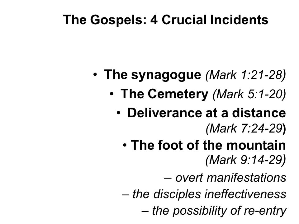 The synagogue (Mark 1:21-28 ) The Cemetery (Mark 5:1-20) Deliverance at a distance (Mark 7:24-29) The foot of the mountain (Mark 9:14-29 ) – overt manifestations – the disciples ineffectiveness – the possibility of re-entry The Gospels: 4 Crucial Incidents