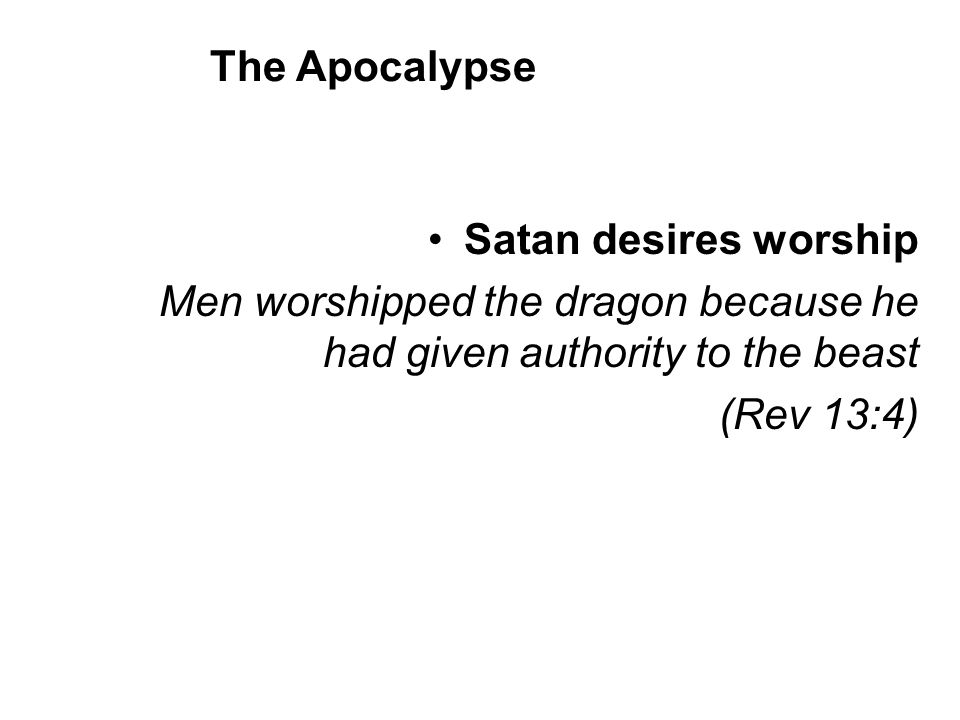 Satan desires worship Men worshipped the dragon because he had given authority to the beast (Rev 13:4) The Apocalypse