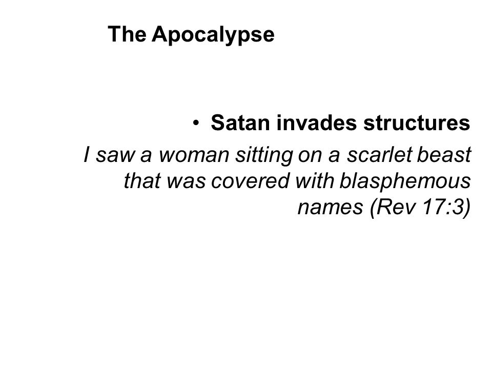 Satan invades structures I saw a woman sitting on a scarlet beast that was covered with blasphemous names (Rev 17:3) The Apocalypse