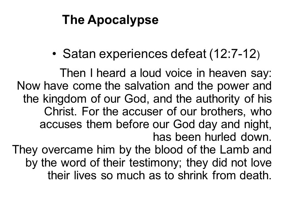Satan experiences defeat (12:7-12 ) Then I heard a loud voice in heaven say: Now have come the salvation and the power and the kingdom of our God, and the authority of his Christ.