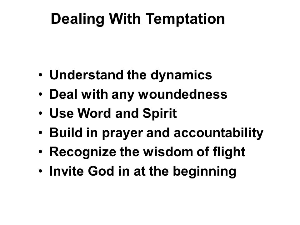 Understand the dynamics Deal with any woundedness Use Word and Spirit Build in prayer and accountability Recognize the wisdom of flight Invite God in at the beginning Dealing With Temptation