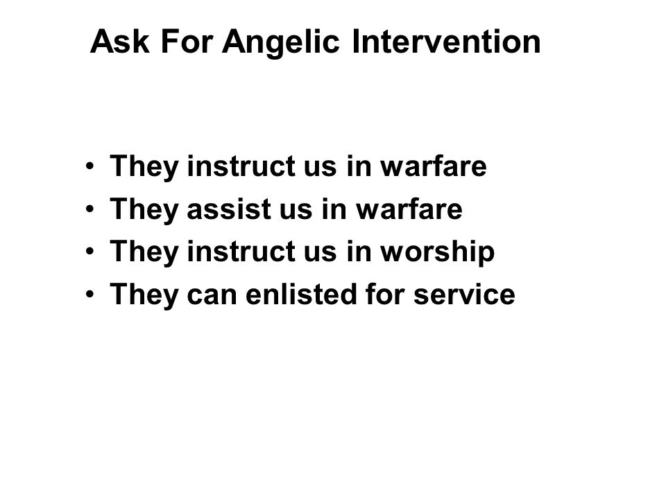 They instruct us in warfare They assist us in warfare They instruct us in worship They can enlisted for service Ask For Angelic Intervention