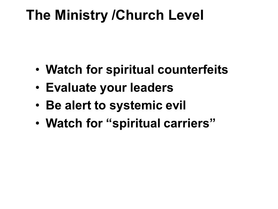 Watch for spiritual counterfeits Evaluate your leaders Be alert to systemic evil Watch for spiritual carriers The Ministry /Church Level