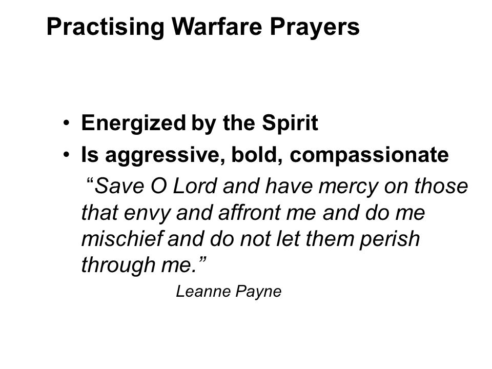 Energized by the Spirit Is aggressive, bold, compassionate Save O Lord and have mercy on those that envy and affront me and do me mischief and do not let them perish through me. Leanne Payne Practising Warfare Prayers