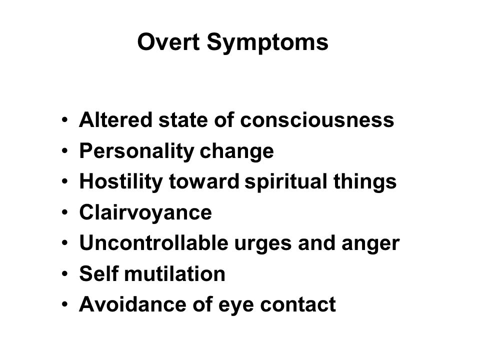 Altered state of consciousness Personality change Hostility toward spiritual things Clairvoyance Uncontrollable urges and anger Self mutilation Avoidance of eye contact Overt Symptoms