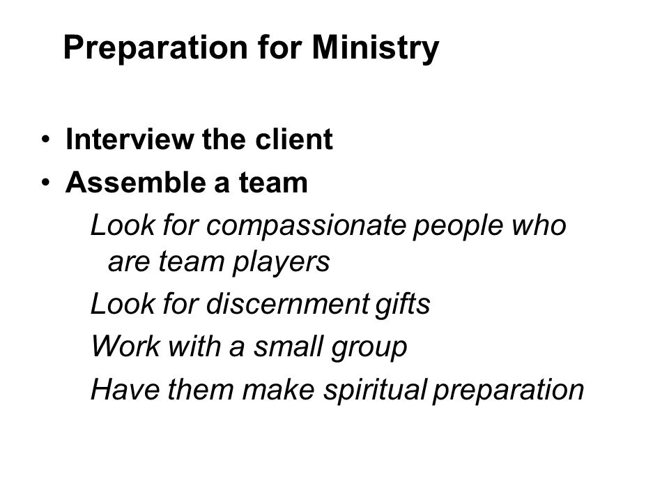 Interview the client Assemble a team Look for compassionate people who are team players Look for discernment gifts Work with a small group Have them make spiritual preparation Preparation for Ministry