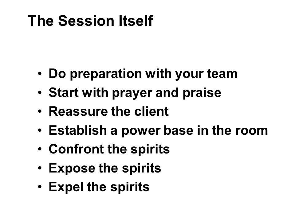 Do preparation with your team Start with prayer and praise Reassure the client Establish a power base in the room Confront the spirits Expose the spirits Expel the spirits The Session Itself