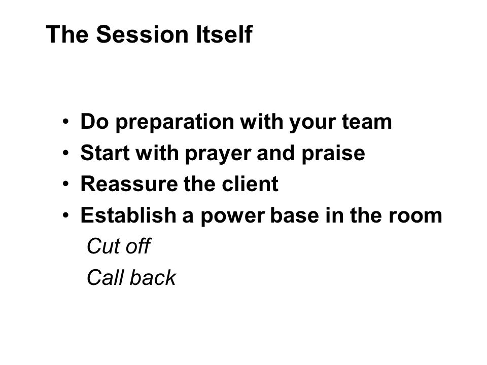 Do preparation with your team Start with prayer and praise Reassure the client Establish a power base in the room Cut off Call back The Session Itself