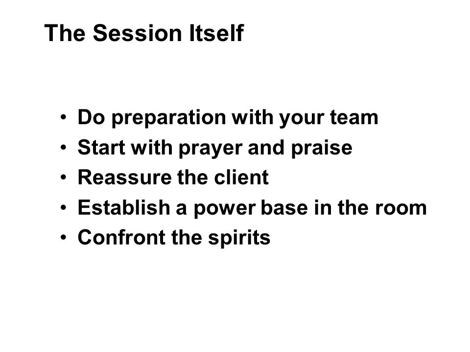 Do preparation with your team Start with prayer and praise Reassure the client Establish a power base in the room Confront the spirits The Session Itself
