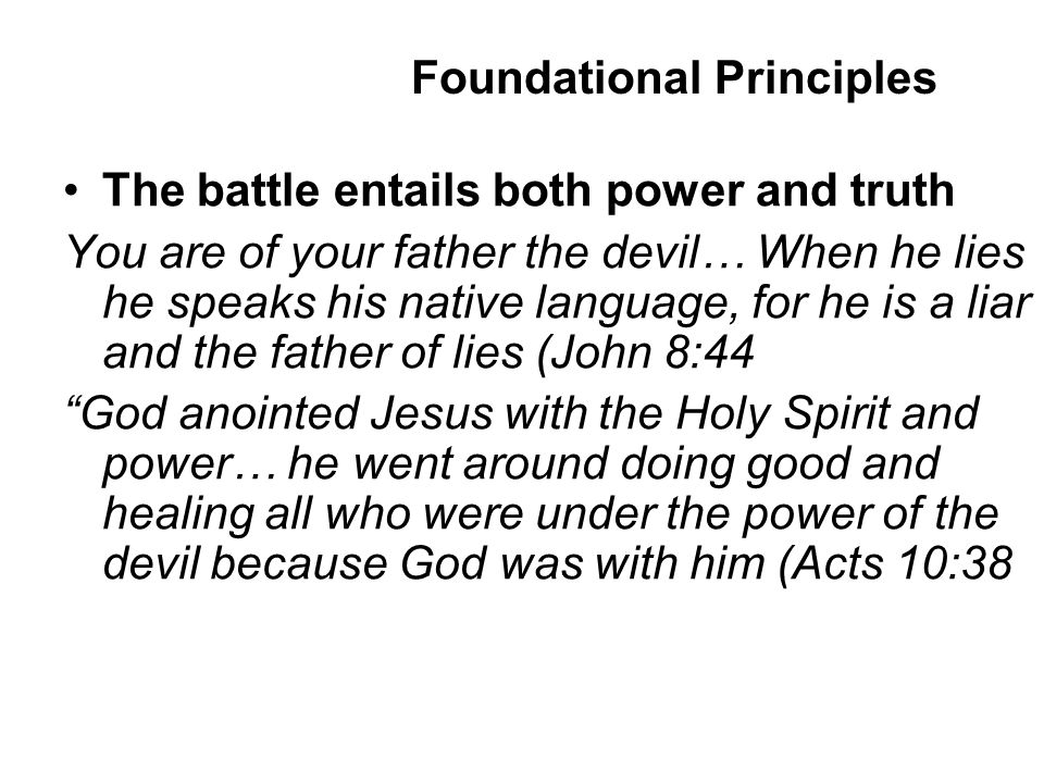 The battle entails both power and truth You are of your father the devil… When he lies he speaks his native language, for he is a liar and the father of lies (John 8:44 God anointed Jesus with the Holy Spirit and power… he went around doing good and healing all who were under the power of the devil because God was with him (Acts 10:38 Foundational Principles
