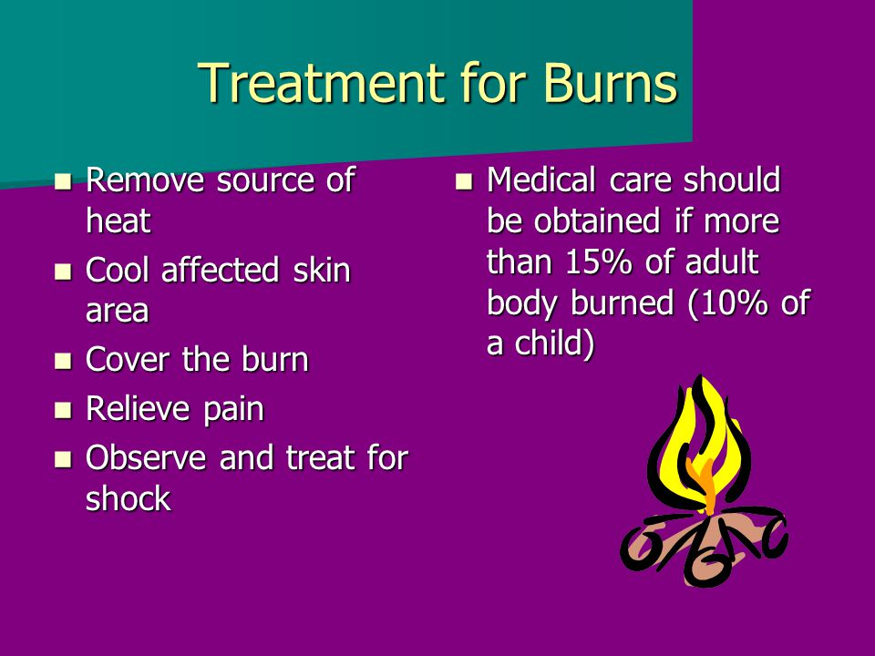 Treatment for Burns Remove source of heat Remove source of heat Cool affected skin area Cool affected skin area Cover the burn Cover the burn Relieve